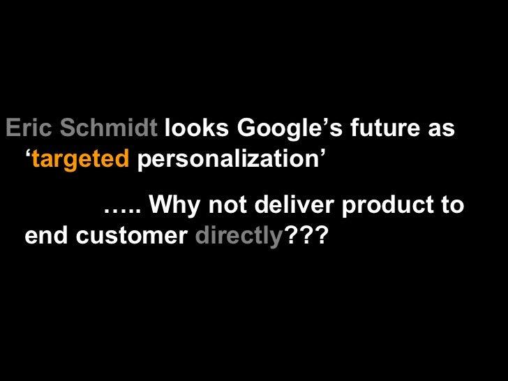 <ul><li>Eric Schmidt  looks Google's future as ' targeted  personalization'  </li></ul><ul><li>… .. Why not deliver produc...
