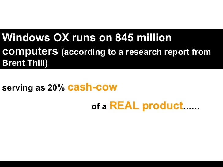 Windows OX runs on 845 million computers  (according to a research report from Brent Thill) serving as 20%  cash-cow  of a...