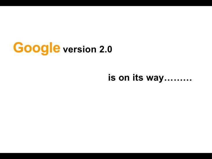 <ul><li>Google  version 2.0  </li></ul><ul><li>  is on its way……… </li></ul>