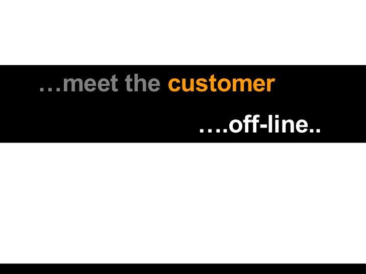 <ul><li>… meet the  customer  ….  </li></ul><ul><li>… .off-line.. </li></ul>