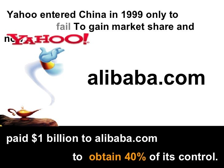 Yahoo entered China in 1999 only to fail  To gain market share and now,   paid $1 billion to alibaba.com  to  obtain 40%  ...