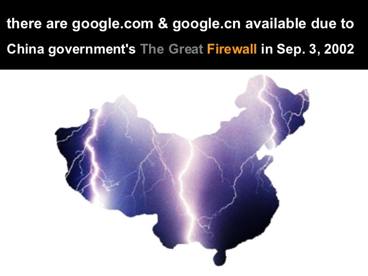there are google.com & google.cn available due to   China government's  The Great  Firewall  in Sep. 3, 2002