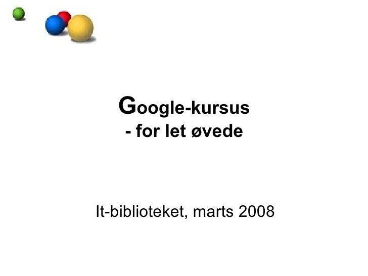 G oogle-kursus - for let øvede It-biblioteket, marts 2008