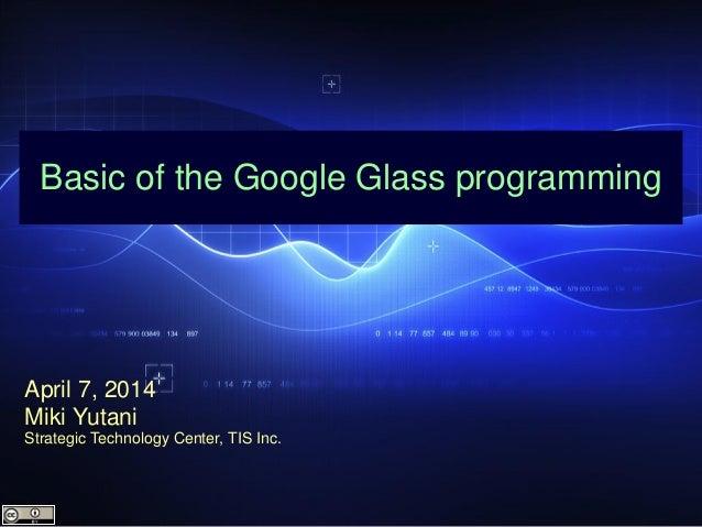 Basic of the Google Glass programming April 7, 2014 Miki Yutani Strategic Technology Center, TIS Inc.