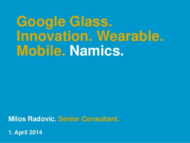 Google Glass. Innovation. Wearable. Mobile. Namics. Milos Radovic. Senior Consultant. 1. April 2014