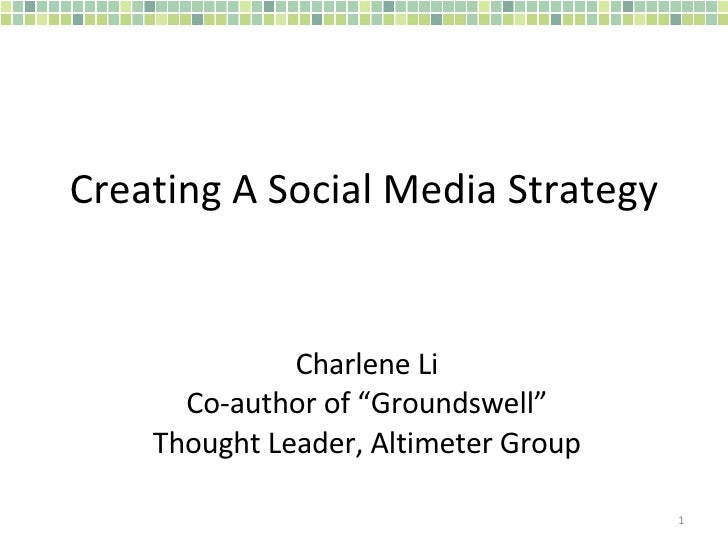 "Creating A Social Media Strategy Charlene Li Co-author of ""Groundswell"" Thought Leader, Altimeter Group"