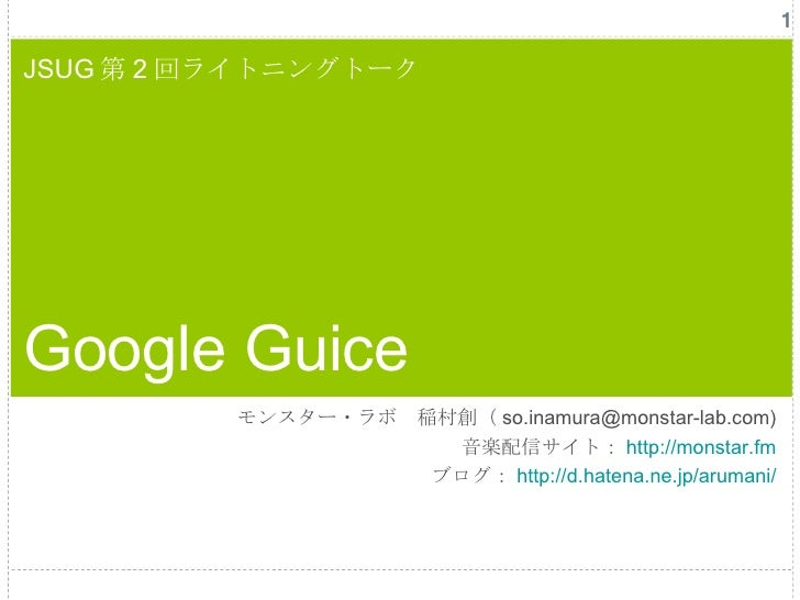 JSUG 第 2 回ライトニングトーク Google Guice モンスター・ラボ 稲村創( so.inamura@monstar-lab.com) 音楽配信サイト: http://monstar.fm ブログ: http:// d.haten...