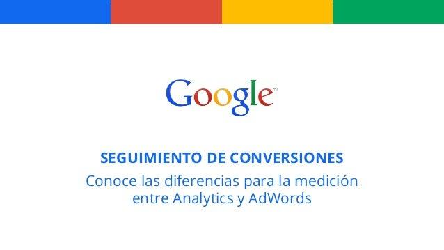 SEGUIMIENTO DE CONVERSIONES Conoce las diferencias para la medición entre Analytics y AdWords