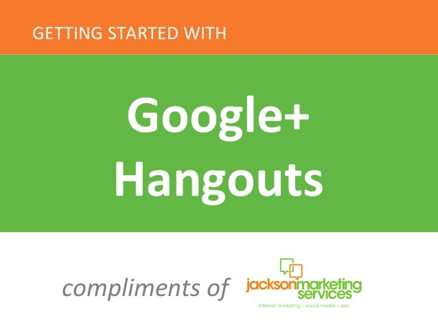 GETTING	   STARTED	   WITH	    Google+	    Hangouts	    compliments	   of