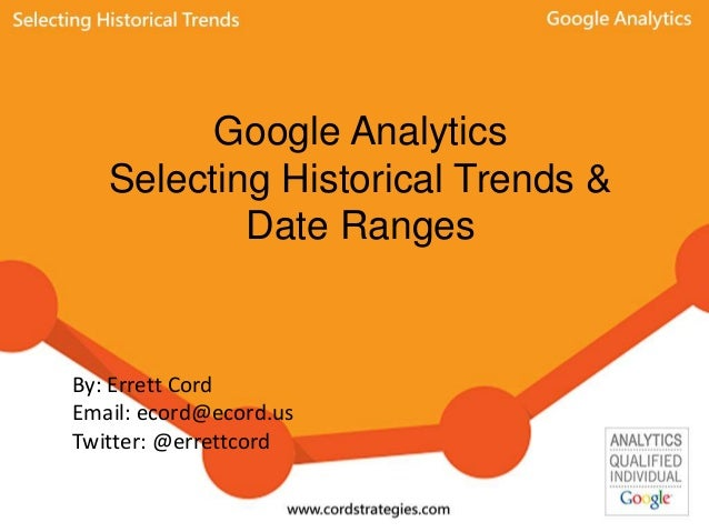 Google Analytics Selecting Historical Trends & Date Ranges By: Errett Cord Email: ecord@ecord.us Twitter: @errettcord