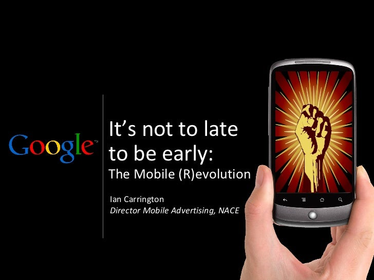 It's not to lateto be early:The Mobile (R)evolutionIan CarringtonDirector Mobile Advertising, NACE                        ...