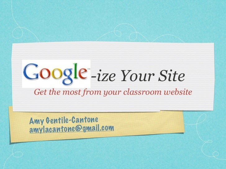 Google-ize Your Site Get the most from your classroom websiteAm y G en ti le -C a n to neam y laca n to ne@ gm a il .c om