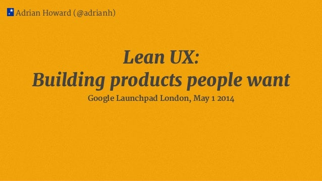 Adrian Howard (@adrianh) Lean UX: Building products people want Google Launchpad London, May 1 2014