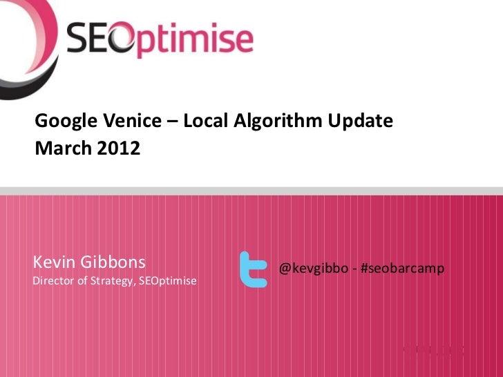 Google Venice – Local Algorithm UpdateMarch 2012Kevin Gibbons                      @kevgibbo - #seobarcampDirector of Stra...