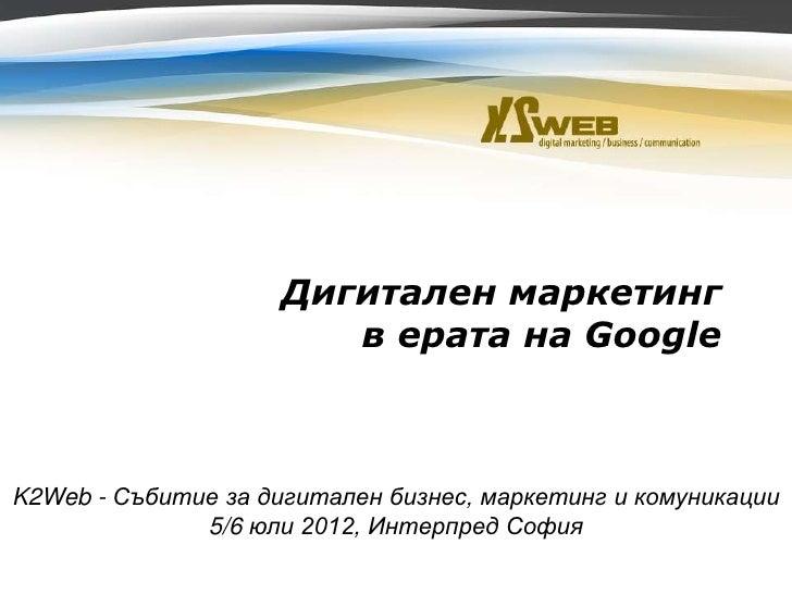 Дигитален маркетинг                                      в ерата на GoogleK2Web - Събитие за дигитален бизнес, маркетинг и...