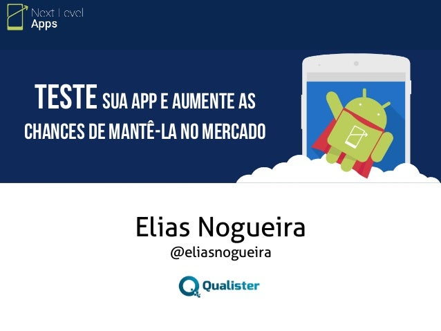 Teste sua app e aumente as  chances de mantê-la no mercado  Elias Nogueira  @eliasnogueira