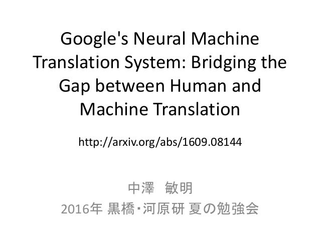 Google's Neural Machine Translation System: Bridging the Gap between Human and Machine Translation 中澤 敏明 2016年 黒橋・河原研 夏の勉強...