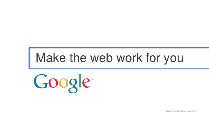 Make the web work for you                     Google Confidential and Proprietary   1