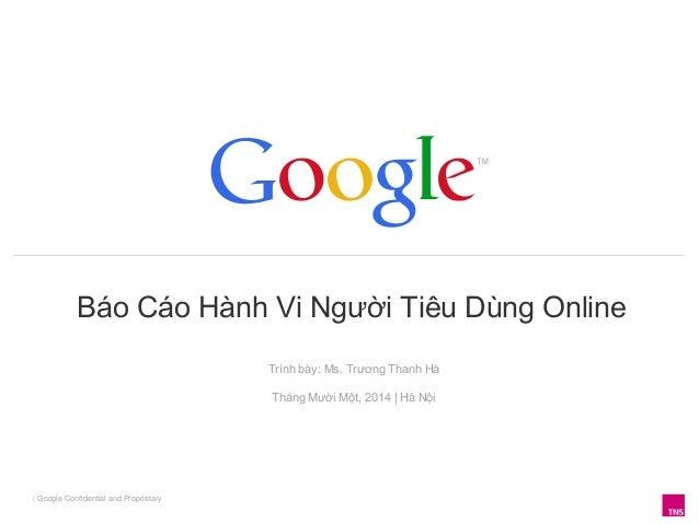 Báo Cáo Hành Vi Người Tiêu Dùng Online | Google Confidential and Proprietary Trình bày: Ms. Trương Thanh Hà Tháng Mười Một...