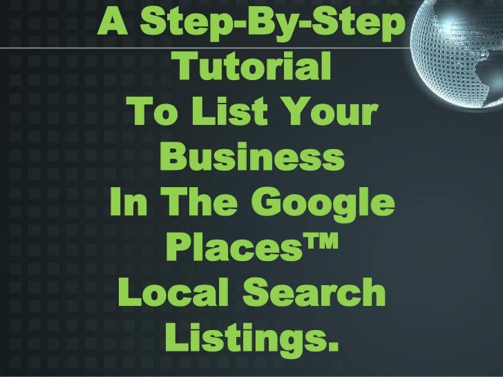 A Step-By-Step   Tutorial To List Your   BusinessIn The Google   Places™ Local Search   Listings.
