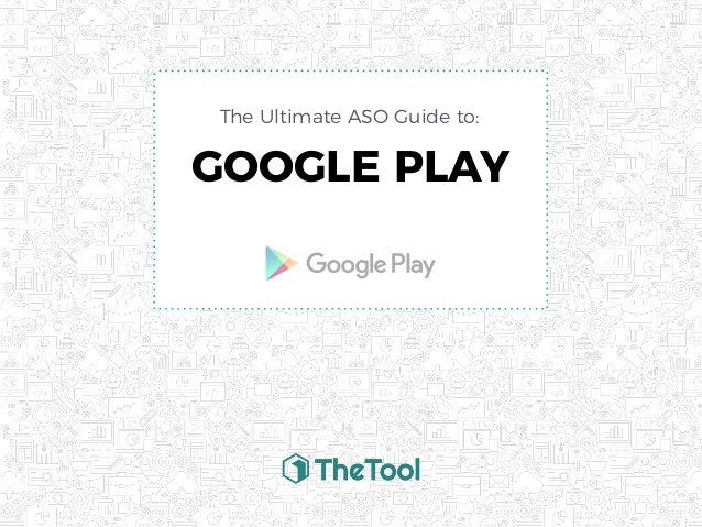 GOOGLE PLAY The Ultimate ASO Guide to: