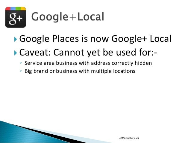  Google  Places is now Google+ Local  Caveat: Cannot yet be used for:◦ Service area business with address correctly hidd...