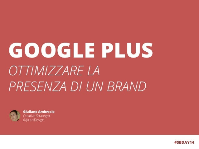 GOOGLE PLUS OTTIMIZZARE LA PRESENZA DI UN BRAND #SBDAY14 Giuliano Ambrosio Creative Strategist @JuliusDesign