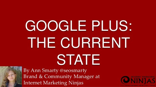 GOOGLE PLUS:  THE CURRENT  STATE  By Ann Smarty @seosmarty  Brand & Community Manager at  Internet Marketing Ninjas