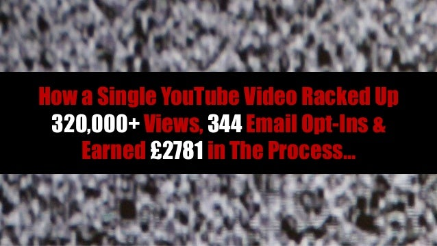How a Single YouTube Video Racked Up 320,000+ Views, 344 Email Opt-Ins &    Earned £2781 in The Process…