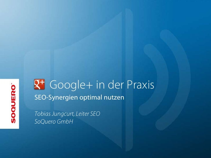 Google+ in der PraxisSEO-Synergien optimal nutzenTobias Jungcurt, Leiter SEOSoQuero GmbH