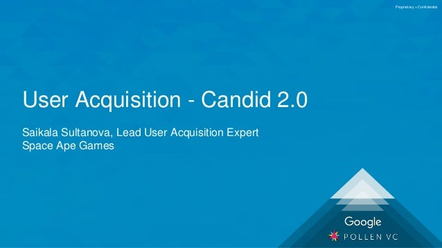 Proprietary + Confidential User Acquisition - Candid 2.0 Saikala Sultanova, Lead User Acquisition Expert Space Ape Games