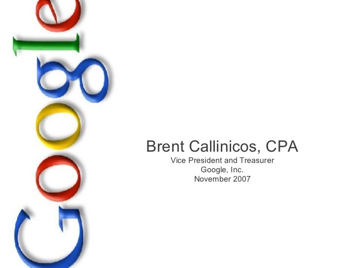 Brent Callinicos, CPA Vice President and Treasurer Google, Inc. November 2007