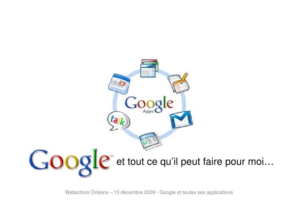 et tout ce qu'il peut faire pour moi…  Webschool Orléans – 15 décembre 2009 - Google et toutes ses applications