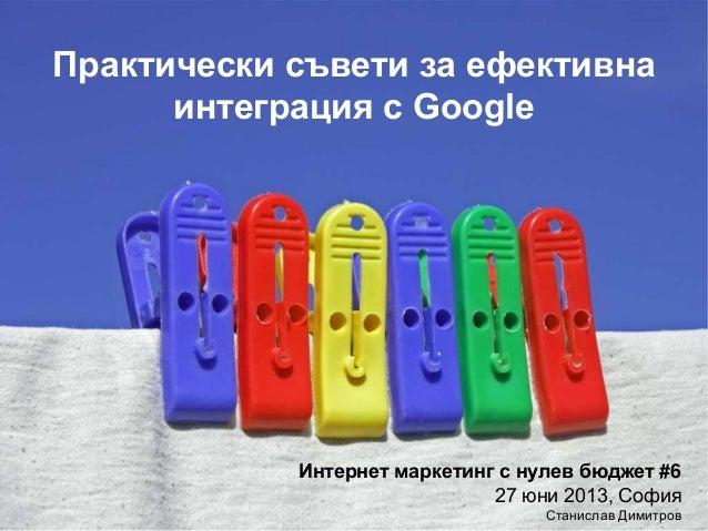 Практически съвети за ефективна интеграция с Google Интернет маркетинг с нулев бюджет #6 27 юни 2013, София Станислав Дими...