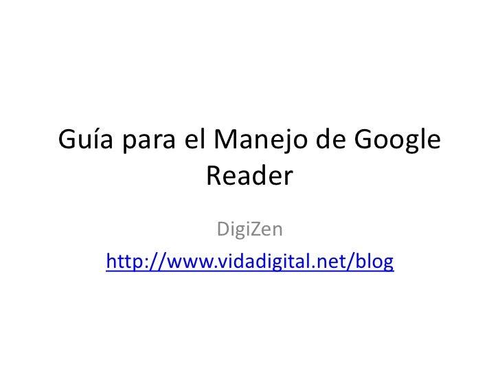 Guía para el Manejo de Google             Reader               DigiZen    http://www.vidadigital.net/blog