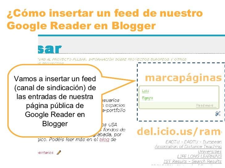 ¿Cómo insertar un feed de nuestro Google Reader en Blogger Vamos a insertar un feed (canal de sindicación) de las entradas...