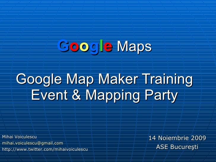 G o o g l e  Maps Google  Map  Maker Training Event  &  Mapping Party 14 Noiembrie 2009 ASE Bucure ş ti Mihai Voiculescu [...