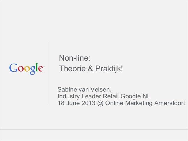 Google Confidential and ProprietaryNon-line:Theorie & Praktijk!Sabine van Velsen,Industry Leader Retail Google NL18 June 2...