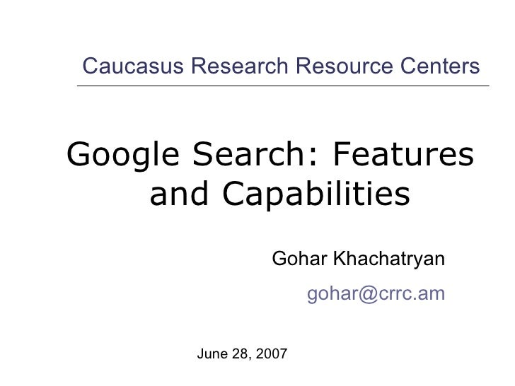 <ul><li>Google Search: Features and Capabilities </li></ul>Caucasus Research Resource Centers Gohar Khachatryan [email_add...