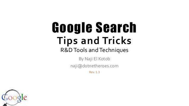 Google Search Tips and Tricks R&DTools andTechniques By Naji El Kotob naji@dotnetheroes.com Rev. 1.3