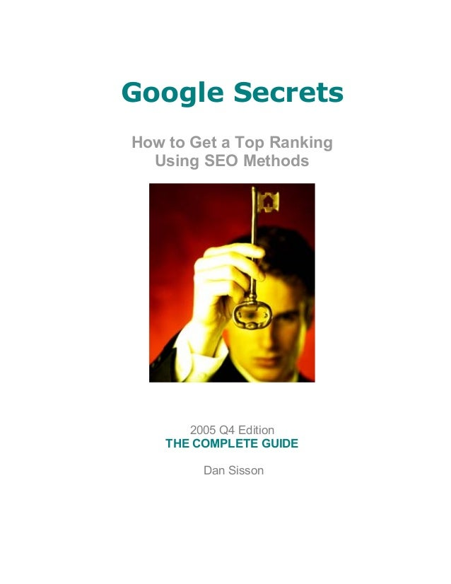 Google SecretsHow to Get a Top Ranking  Using SEO Methods       2005 Q4 Edition    THE COMPLETE GUIDE         Dan Sisson