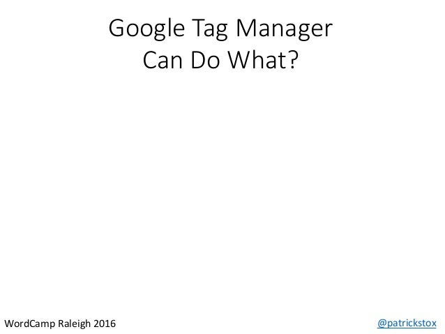 Google Tag Manager Can Do What? @patrickstoxWordCamp Raleigh 2016