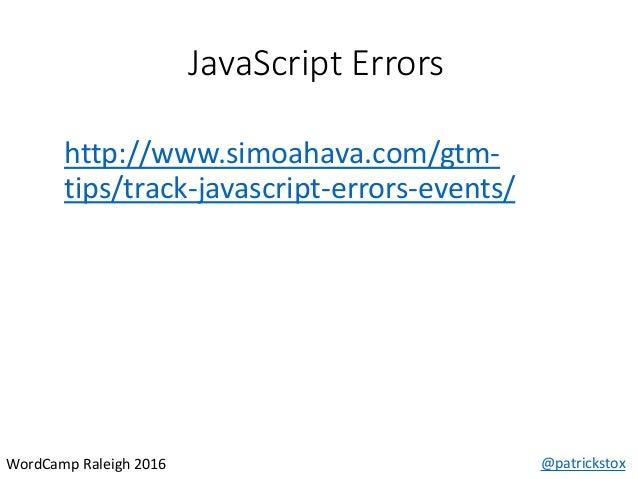 JavaScript Errors @patrickstoxWordCamp Raleigh 2016 http://www.simoahava.com/gtm- tips/track-javascript-errors-events/