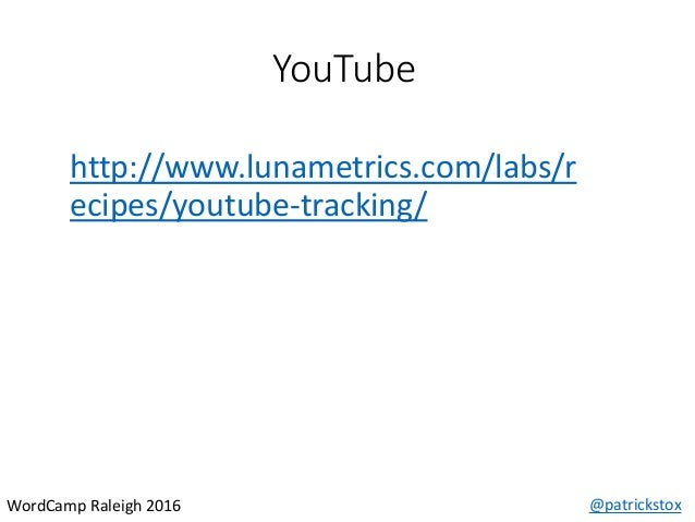 YouTube @patrickstoxWordCamp Raleigh 2016 http://www.lunametrics.com/labs/r ecipes/youtube-tracking/