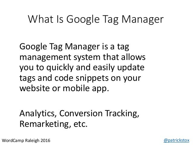 What Is Google Tag Manager @patrickstoxWordCamp Raleigh 2016 Google Tag Manager is a tag management system that allows you...