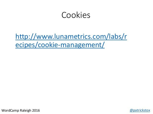 Cookies @patrickstoxWordCamp Raleigh 2016 http://www.lunametrics.com/labs/r ecipes/cookie-management/