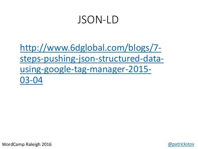 JSON-LD @patrickstoxWordCamp Raleigh 2016 http://www.6dglobal.com/blogs/7- steps-pushing-json-structured-data- using-googl...