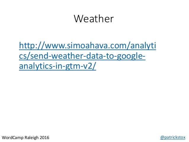 Weather @patrickstoxWordCamp Raleigh 2016 http://www.simoahava.com/analyti cs/send-weather-data-to-google- analytics-in-gt...