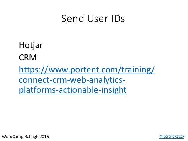 Send User IDs @patrickstoxWordCamp Raleigh 2016 Hotjar CRM https://www.portent.com/training/ connect-crm-web-analytics- pl...
