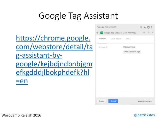 Google Tag Assistant @patrickstoxWordCamp Raleigh 2016 https://chrome.google. com/webstore/detail/ta g-assistant-by- googl...